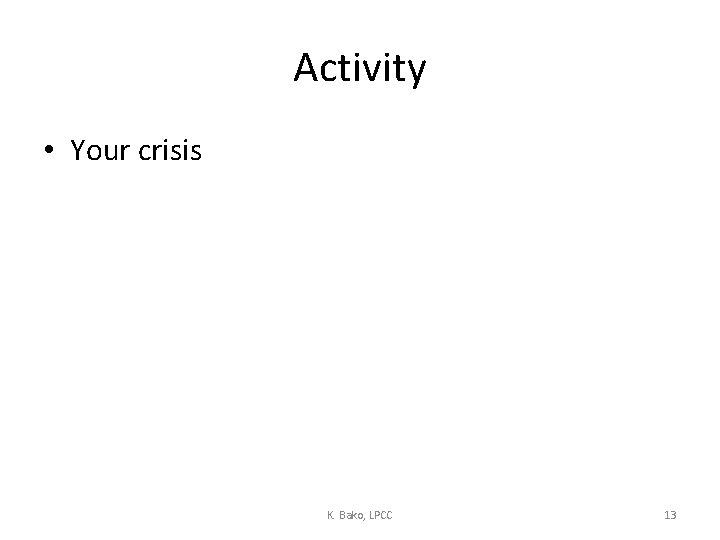 Activity • Your crisis K. Bako, LPCC 13