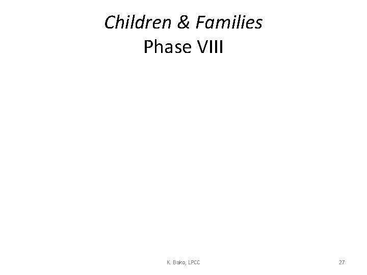 Children & Families Phase VIII K. Bako, LPCC 27