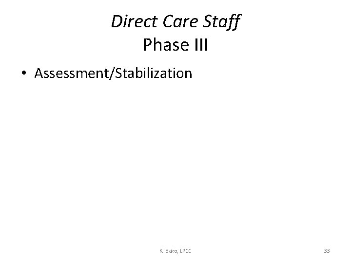 Direct Care Staff Phase III • Assessment/Stabilization K. Bako, LPCC 33