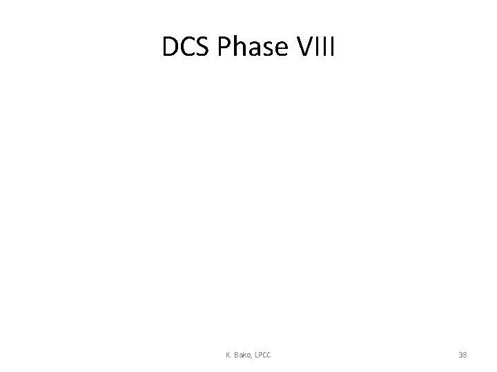 DCS Phase VIII K. Bako, LPCC 38