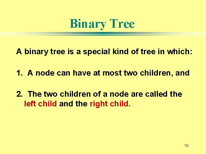 Binary Tree A binary tree is a special kind of tree in which: 1.