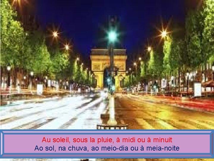 Au soleil, sous la pluie, à midi ou à minuit Ao sol, na chuva,
