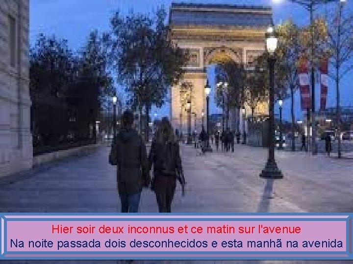 Hier soir deux inconnus et ce matin sur l'avenue Na noite passada dois desconhecidos