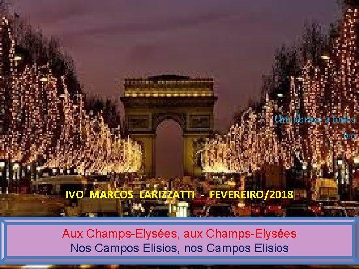 Um abraço a todos Ivo IVO MARCOS LARIZZATTI - FEVEREIRO/2018 Aux Champs-Elysées, aux Champs-Elysées
