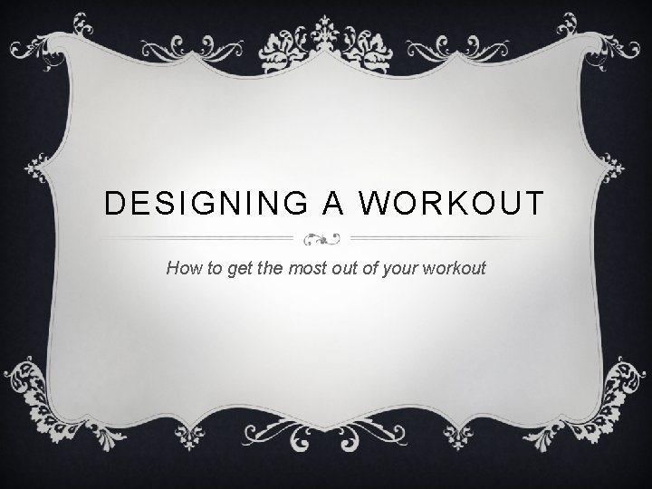 DESIGNING A WORKOUT How to get the most out of your workout