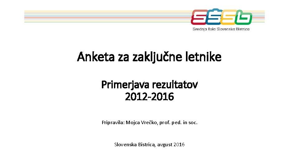 Anketa za zaključne letnike Primerjava rezultatov 2012 -2016 Pripravila: Mojca Vrečko, prof. ped. in