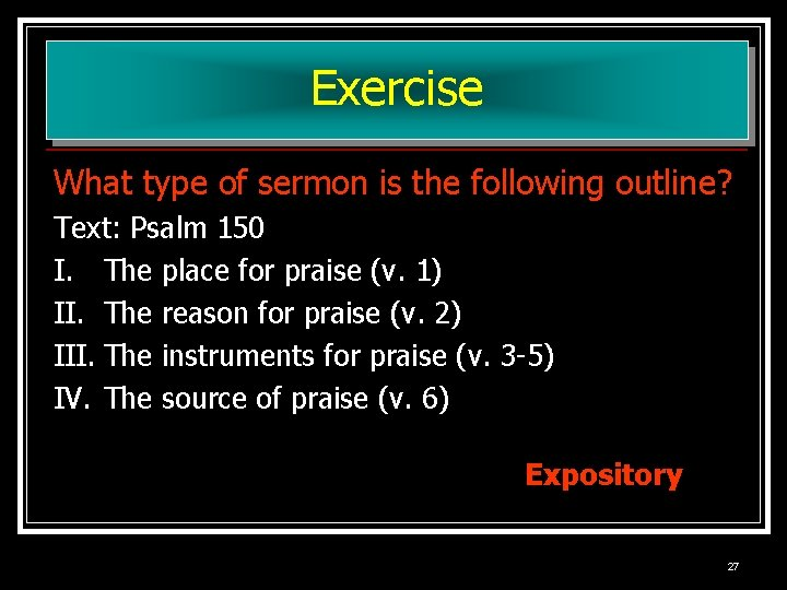 Exercise What type of sermon is the following outline? Text: Psalm 150 I. The
