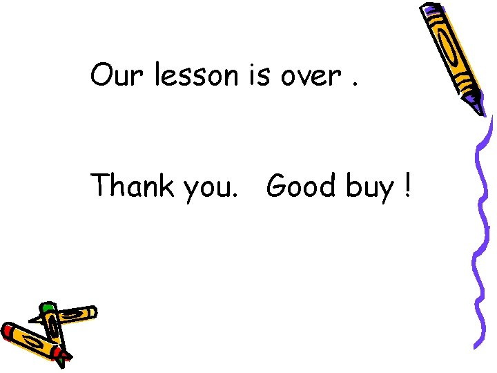 Our lesson is over. Thank you. Good buy !