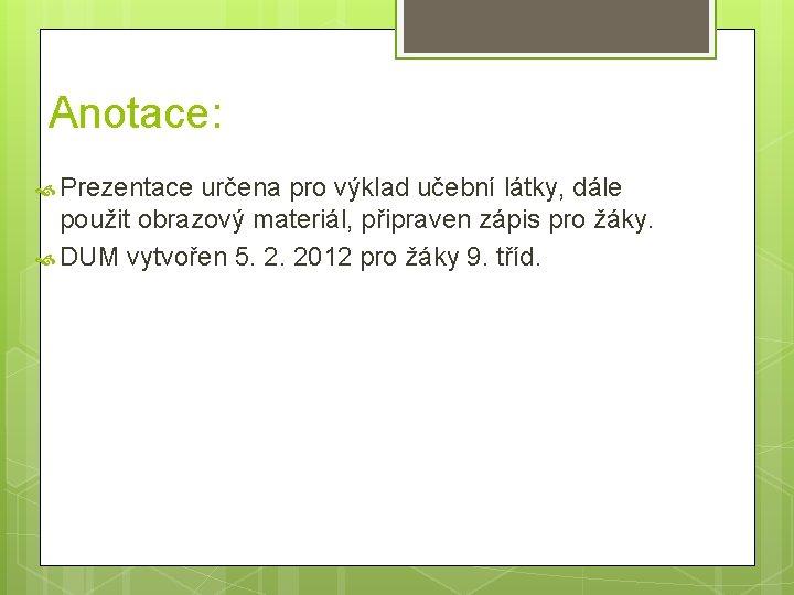 Anotace: Prezentace určena pro výklad učební látky, dále použit obrazový materiál, připraven zápis pro