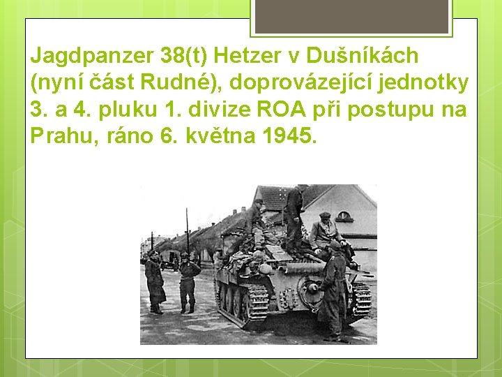 Jagdpanzer 38(t) Hetzer v Dušníkách (nyní část Rudné), doprovázející jednotky 3. a 4. pluku