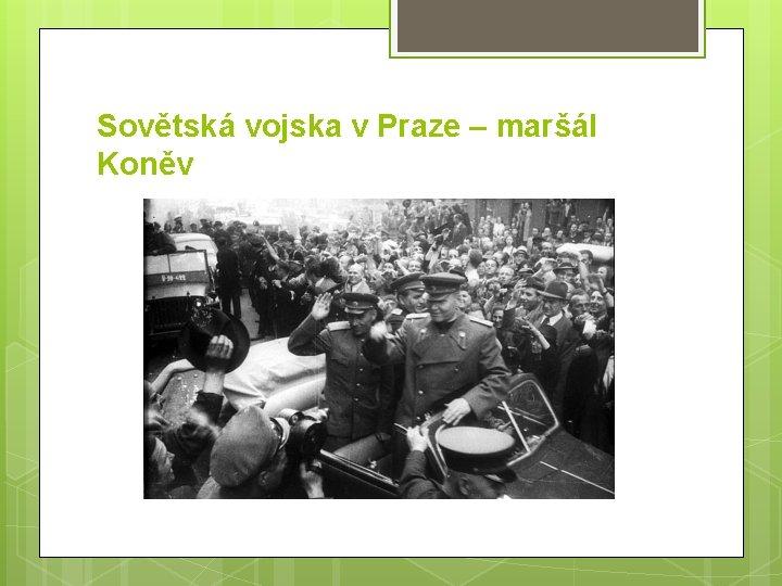 Sovětská vojska v Praze – maršál Koněv