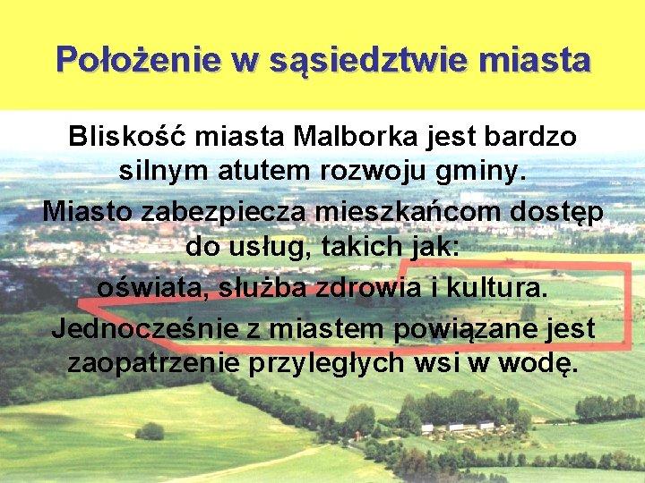 Położenie w sąsiedztwie miasta Bliskość miasta Malborka jest bardzo silnym atutem rozwoju gminy. Miasto