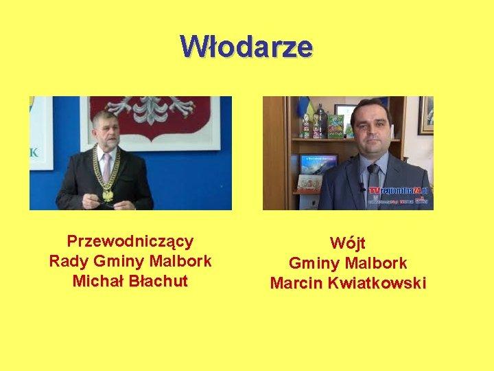 Włodarze Przewodniczący Rady Gminy Malbork Michał Błachut Wójt Gminy Malbork Marcin Kwiatkowski