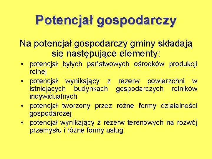 Potencjał gospodarczy Na potencjał gospodarczy gminy składają się następujące elementy: • potencjał byłych państwowych