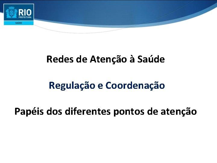 Redes de Atenção à Saúde Regulação e Coordenação Papéis dos diferentes pontos de atenção