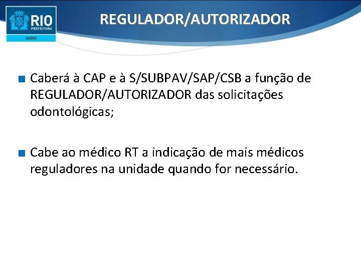 REGULADOR/AUTORIZADOR ∎ Caberá à CAP e à S/SUBPAV/SAP/CSB a função de REGULADOR/AUTORIZADOR das solicitações