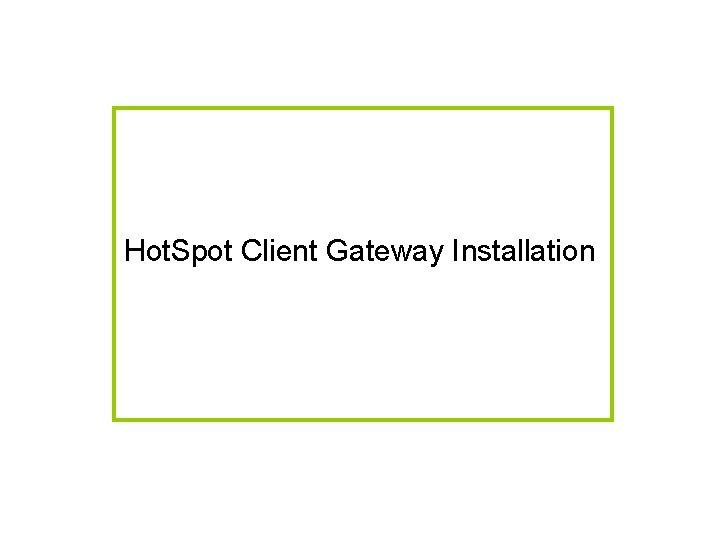 Hot. Spot Client Gateway Installation