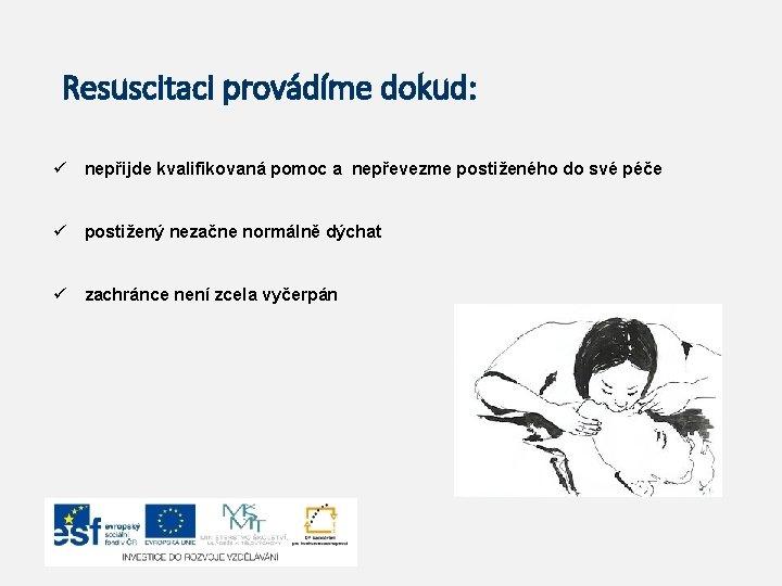 Resuscitaci provádíme dokud: ü nepřijde kvalifikovaná pomoc a nepřevezme postiženého do své péče ü