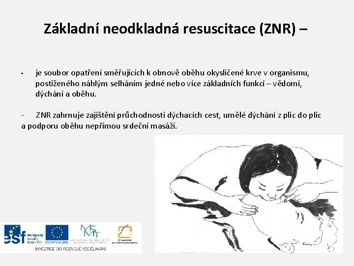 Základní neodkladná resuscitace (ZNR) – - je soubor opatření směřujících k obnově oběhu okysličené