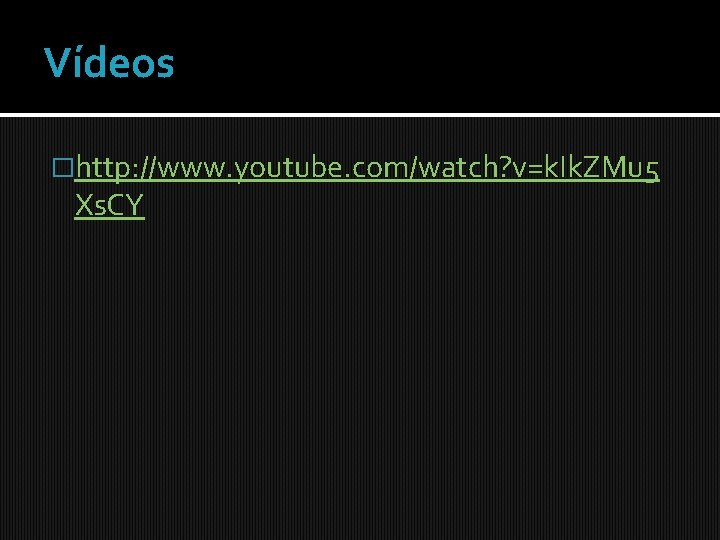 Vídeos �http: //www. youtube. com/watch? v=k. Ik. ZMu 5 Xs. CY