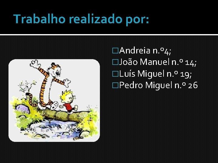 Trabalho realizado por: �Andreia n. º 4; �João Manuel n. º 14; �Luís Miguel