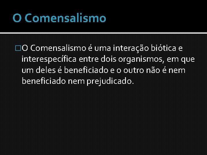 O Comensalismo �O Comensalismo é uma interação biótica e interespecífica entre dois organismos, em