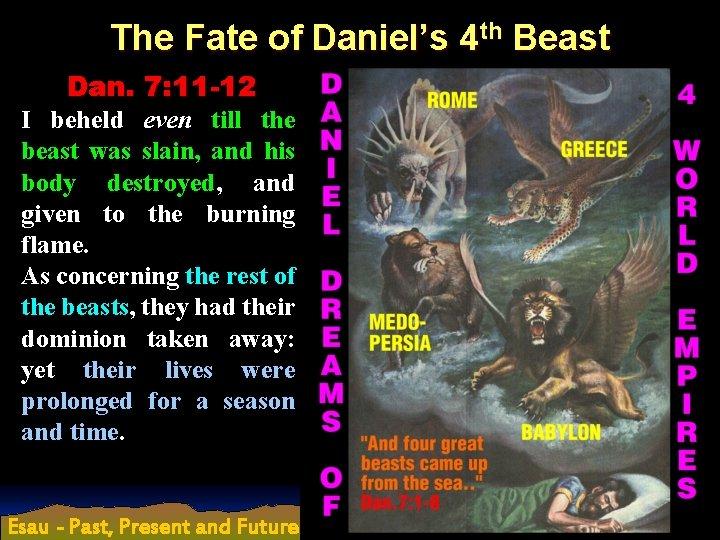 The Fate of Daniel's 4 th Beast Dan. 7: 11 -12 I beheld even