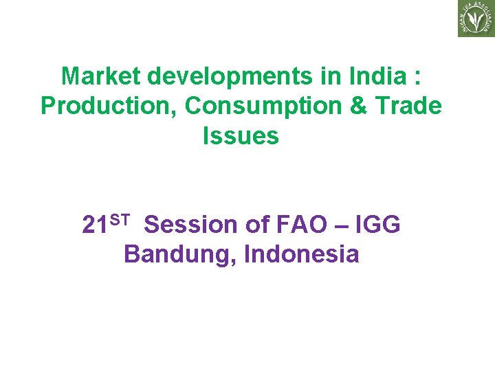 Market developments in India : Production, Consumption & Trade Issues 21 ST Session of