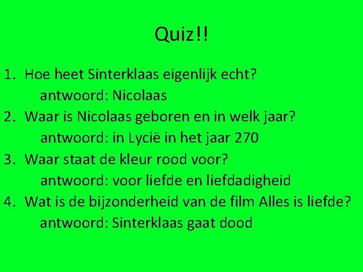 Quiz!! 1. Hoe heet Sinterklaas eigenlijk echt? antwoord: Nicolaas 2. Waar is Nicolaas geboren