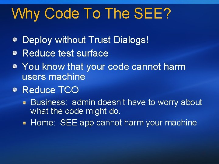 Why Code To The SEE? Deploy without Trust Dialogs! Reduce test surface You know
