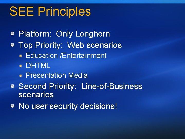 SEE Principles Platform: Only Longhorn Top Priority: Web scenarios Education /Entertainment DHTML Presentation Media