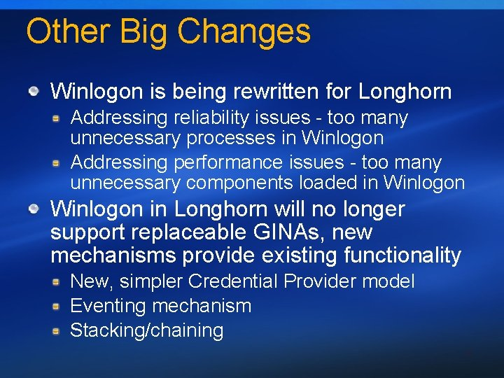 Other Big Changes Winlogon is being rewritten for Longhorn Addressing reliability issues - too