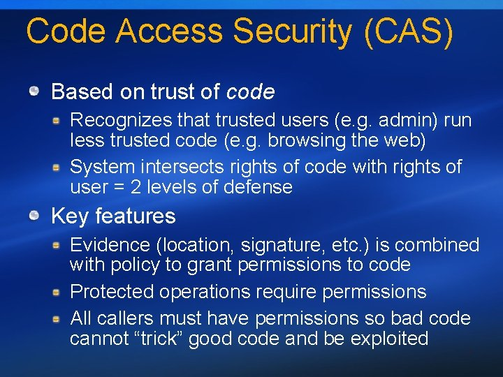 Code Access Security (CAS) Based on trust of code Recognizes that trusted users (e.