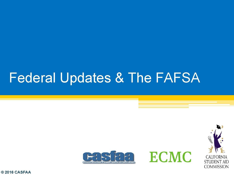 Federal Updates & The FAFSA © 2016 CASFAA