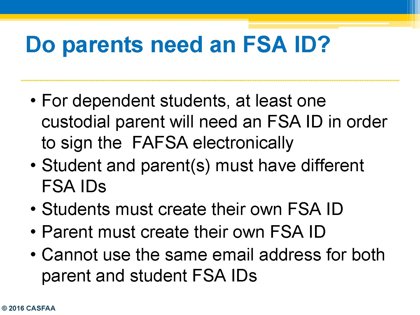 Do parents need an FSA ID? • For dependent students, at least one custodial