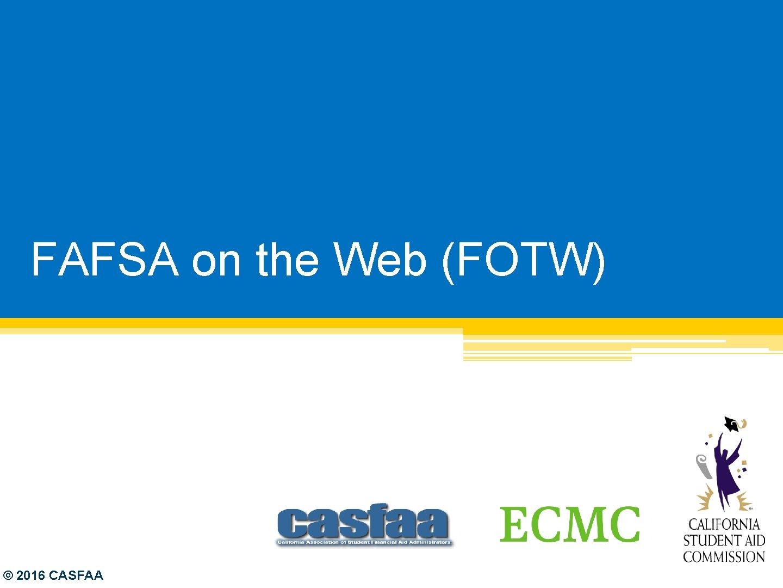 FAFSA on the Web (FOTW) © 2016 CASFAA