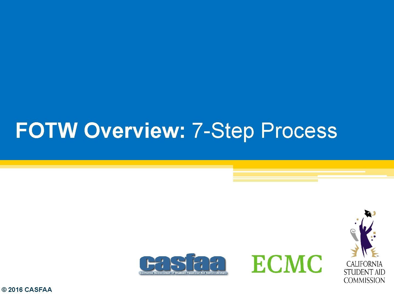 FOTW Overview: 7 -Step Process © 2016 CASFAA
