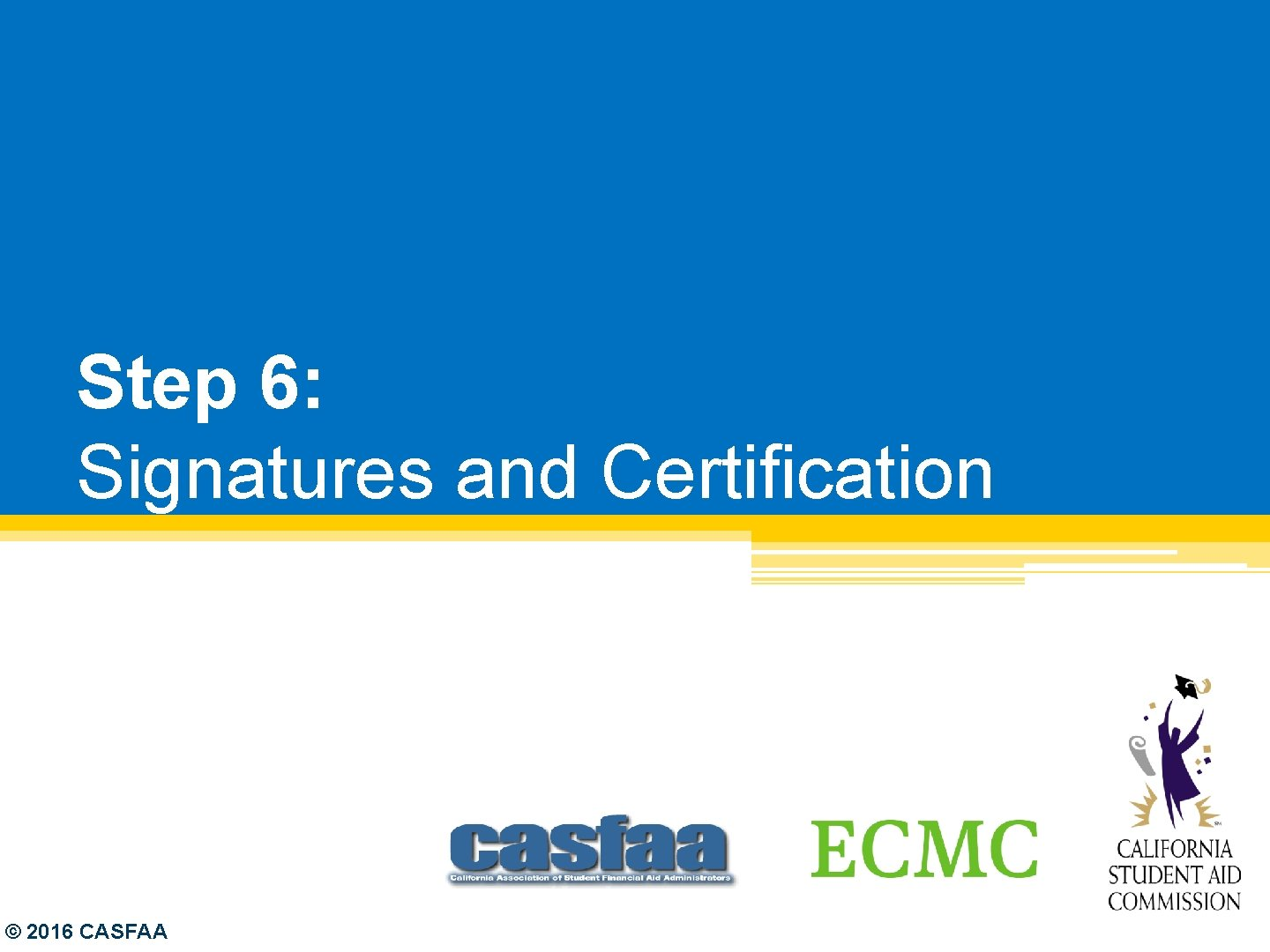 Step 6: Signatures and Certification © 2016 CASFAA