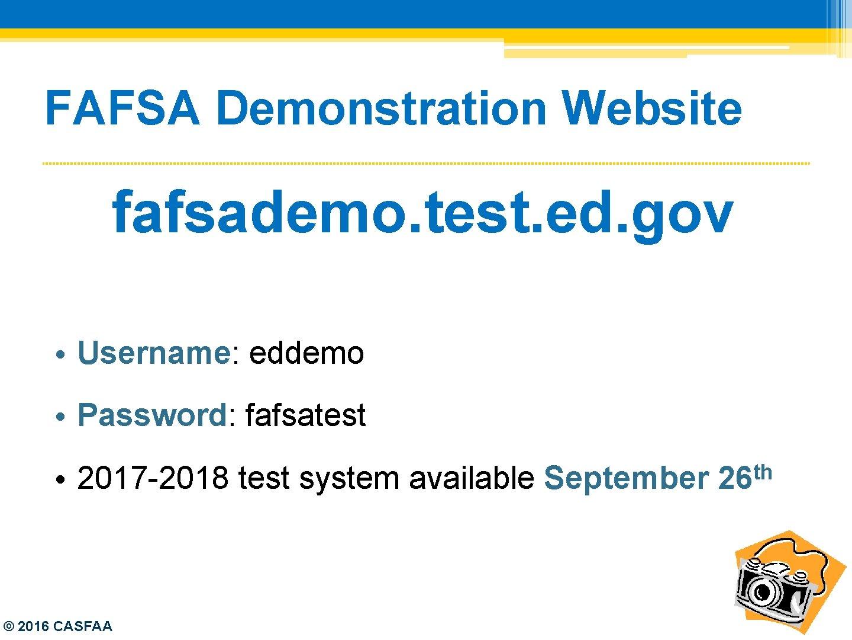 FAFSA Demonstration Website fafsademo. test. ed. gov • Username: eddemo • Password: fafsatest •