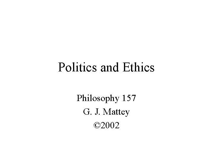 Politics and Ethics Philosophy 157 G. J. Mattey © 2002