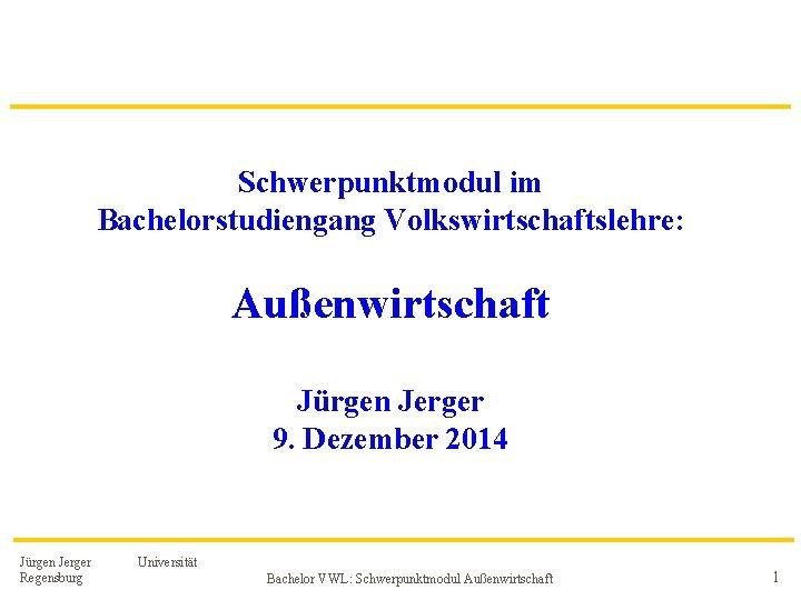 Schwerpunktmodul im Bachelorstudiengang Volkswirtschaftslehre: Außenwirtschaft Jürgen Jerger 9. Dezember 2014 Jürgen Jerger Regensburg Universität
