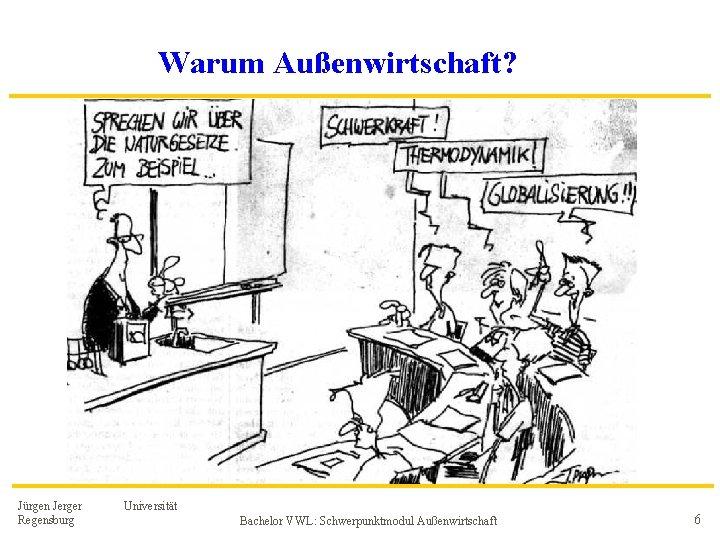 Warum Außenwirtschaft? Jürgen Jerger Regensburg Universität Bachelor VWL: Schwerpunktmodul Außenwirtschaft 6
