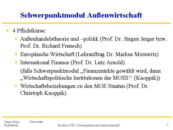 Schwerpunktmodul Außenwirtschaft § 4 Pflichtkurse: § Außenhandelstheorie und –politik (Prof. Dr. Jürgen Jerger bzw.