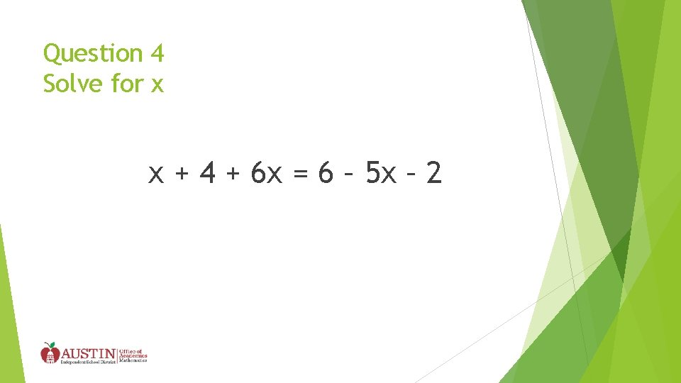 Question 4 Solve for x x + 4 + 6 x = 6 –