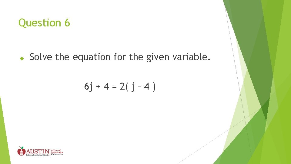 Question 6 Solve the equation for the given variable. 6 j + 4 =