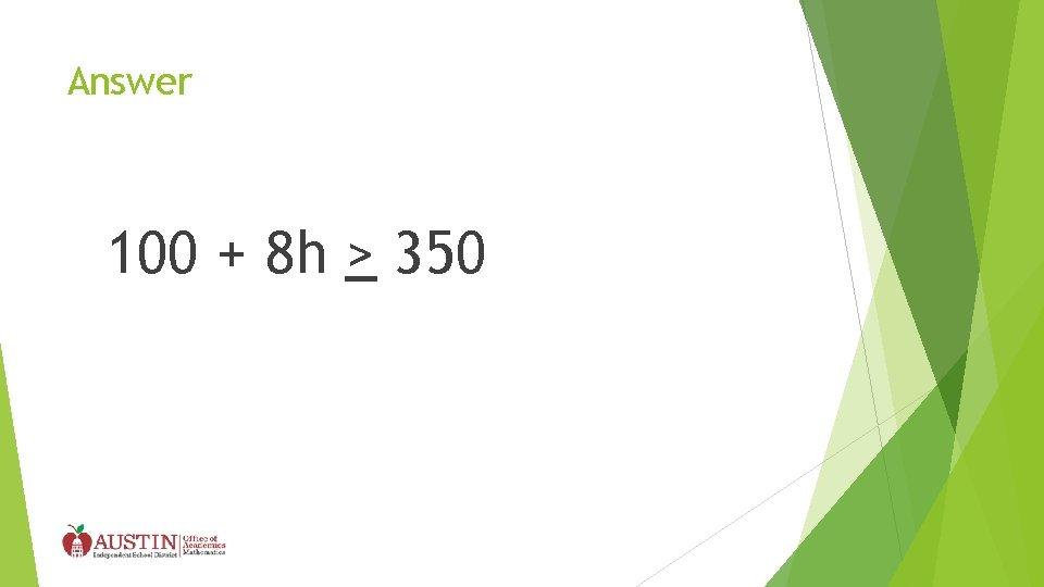 Answer 100 + 8 h > 350