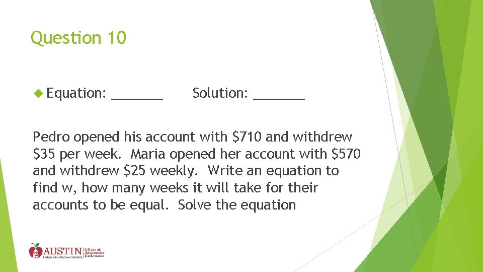 Question 10 Equation: _______ Solution: _______ Pedro opened his account with $710 and withdrew