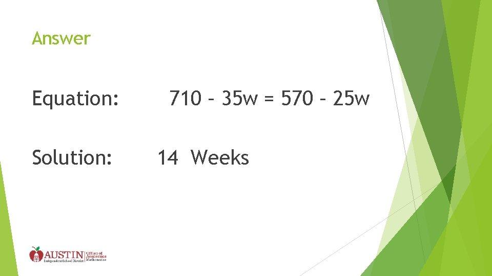 Answer Equation: Solution: 710 – 35 w = 570 – 25 w 14 Weeks