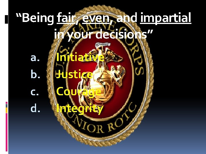 """""""Being fair, even, and impartial in your decisions"""" a. b. c. d. Initiative Justice"""