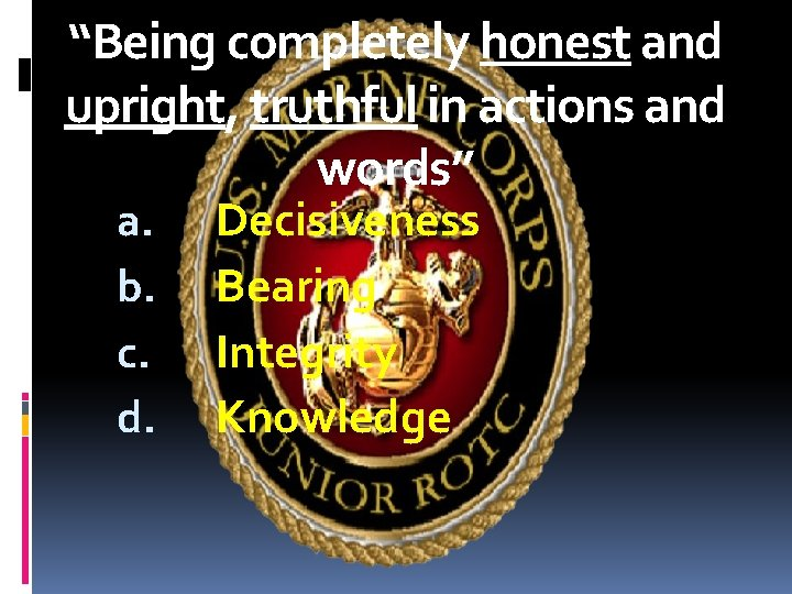 """""""Being completely honest and upright, truthful in actions and words"""" a. b. c. d."""